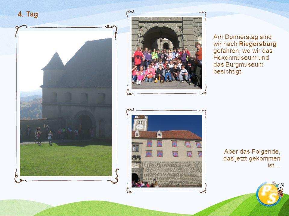 Am Donnerstag sind wir nach Riegersburg gefahren, wo wir das Hexenmuseum und das Burgmuseum besichtigt. Aber das Folgende, das jetzt gekommen ist… 4.