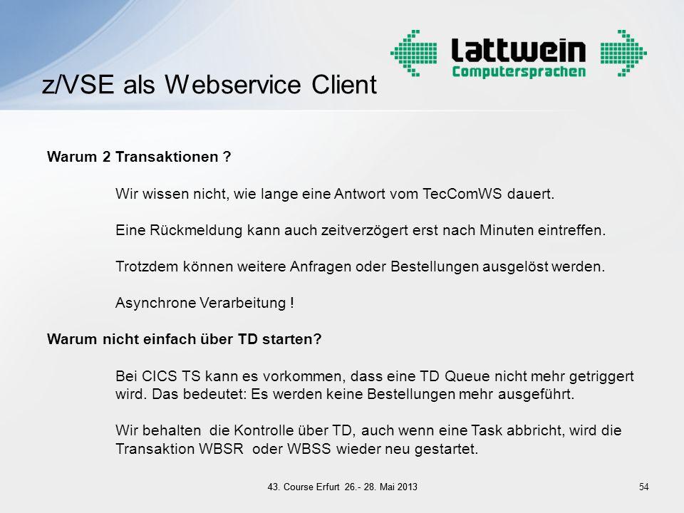 54 z/VSE als Webservice Client Warum 2 Transaktionen ? Wir wissen nicht, wie lange eine Antwort vom TecComWS dauert. Eine Rückmeldung kann auch zeitve
