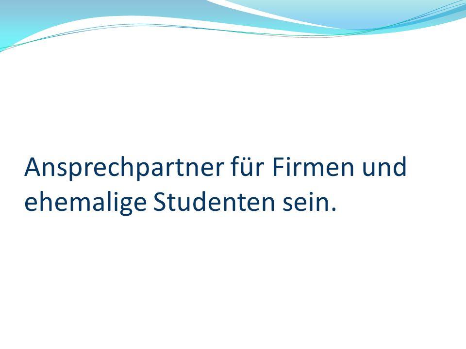 Ansprechpartner für Firmen und ehemalige Studenten sein.