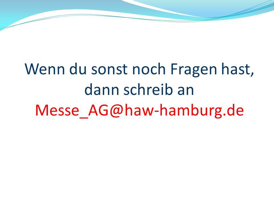 Wenn du sonst noch Fragen hast, dann schreib an Messe_AG@haw-hamburg.de