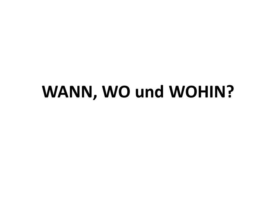 WANN, WO und WOHIN?