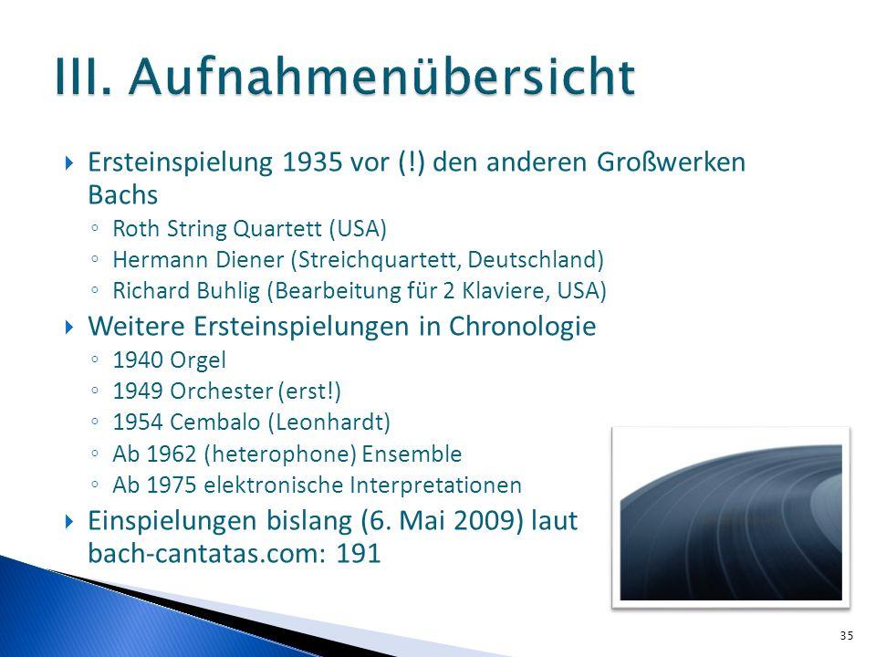 Ersteinspielung 1935 vor (!) den anderen Großwerken Bachs Roth String Quartett (USA) Hermann Diener (Streichquartett, Deutschland) Richard Buhlig (Bearbeitung für 2 Klaviere, USA) Weitere Ersteinspielungen in Chronologie 1940 Orgel 1949 Orchester (erst!) 1954 Cembalo (Leonhardt) Ab 1962 (heterophone) Ensemble Ab 1975 elektronische Interpretationen Einspielungen bislang (6.