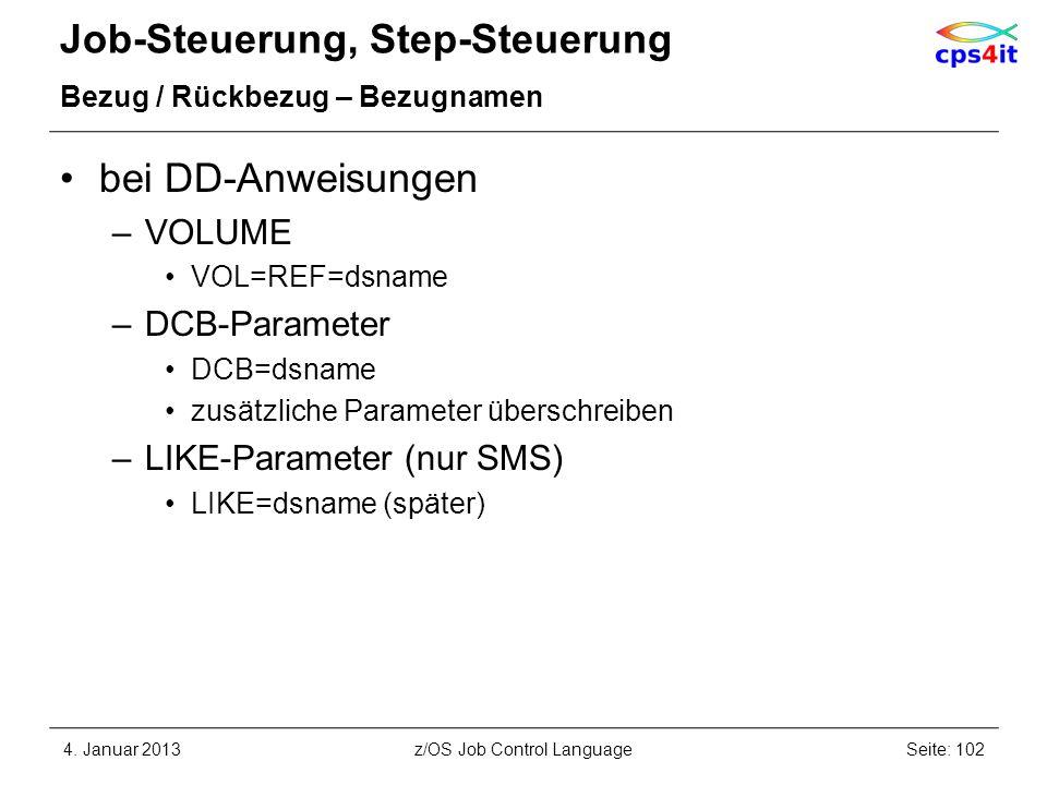 Job-Steuerung, Step-Steuerung Bezug / Rückbezug – Bezugnamen bei DD-Anweisungen –VOLUME VOL=REF=dsname –DCB-Parameter DCB=dsname zusätzliche Parameter überschreiben –LIKE-Parameter (nur SMS) LIKE=dsname (später) 4.