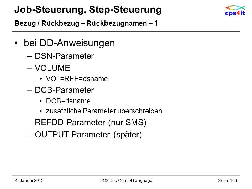 Job-Steuerung, Step-Steuerung Bezug / Rückbezug – Rückbezugnamen – 1 bei DD-Anweisungen –DSN-Parameter –VOLUME VOL=REF=dsname –DCB-Parameter DCB=dsname zusätzliche Parameter überschreiben –REFDD-Parameter (nur SMS) –OUTPUT-Parameter (später) 4.