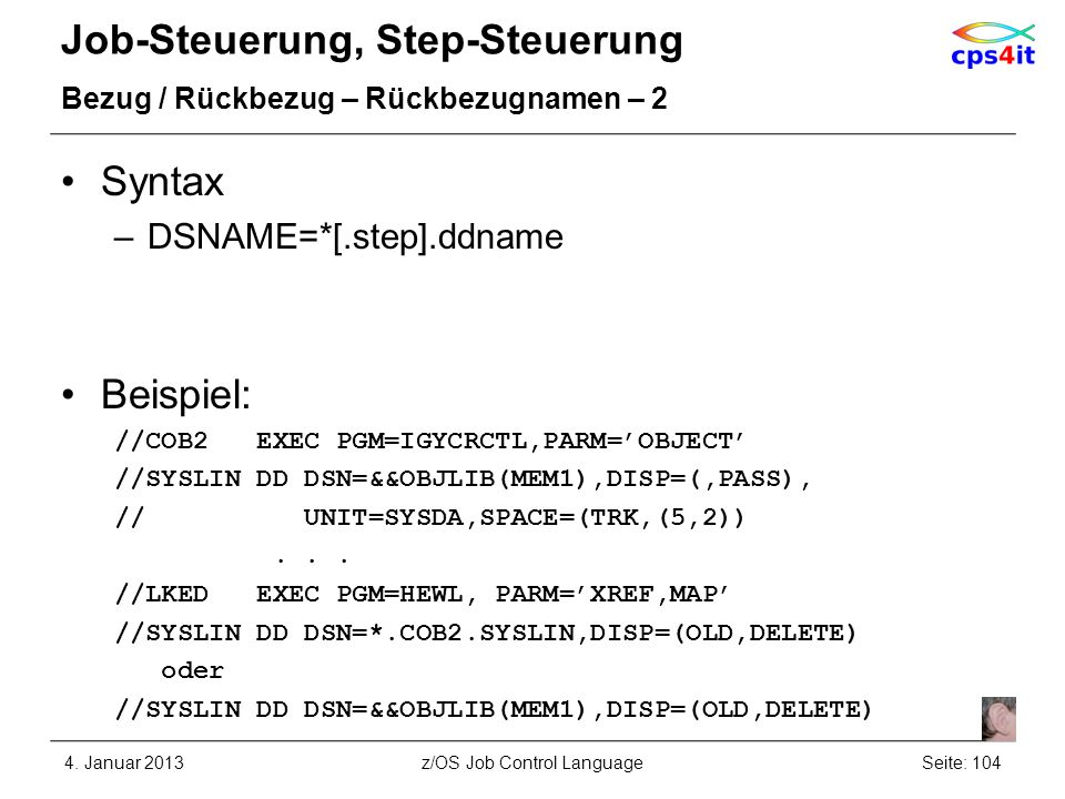Job-Steuerung, Step-Steuerung Bezug / Rückbezug – Rückbezugnamen – 2 Syntax –DSNAME=*[.step].ddname Beispiel: //COB2 EXEC PGM=IGYCRCTL,PARM=OBJECT //SYSLIN DD DSN=&&OBJLIB(MEM1),DISP=(,PASS), // UNIT=SYSDA,SPACE=(TRK,(5,2))...