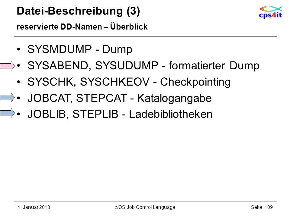 Datei-Beschreibung (3) reservierte DD-Namen – Überblick SYSMDUMP - Dump SYSABEND, SYSUDUMP - formatierter Dump SYSCHK, SYSCHKEOV - Checkpointing JOBCAT, STEPCAT - Katalogangabe JOBLIB, STEPLIB - Ladebibliotheken 4.