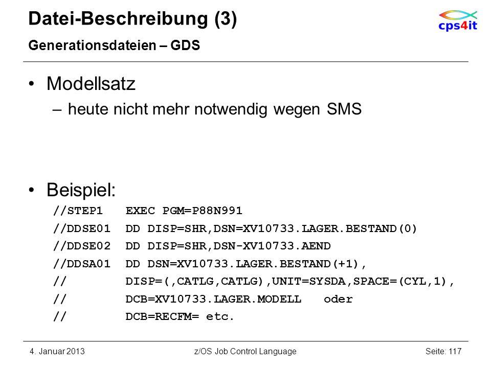 Datei-Beschreibung (3) Generationsdateien – GDS Modellsatz –heute nicht mehr notwendig wegen SMS Beispiel: //STEP1 EXEC PGM=P88N991 //DDSE01 DD DISP=SHR,DSN=XV10733.LAGER.BESTAND(0) //DDSE02 DD DISP=SHR,DSN-XV10733.AEND //DDSA01 DD DSN=XV10733.LAGER.BESTAND(+1), // DISP=(,CATLG,CATLG),UNIT=SYSDA,SPACE=(CYL,1), // DCB=XV10733.LAGER.MODELL oder // DCB=RECFM= etc.
