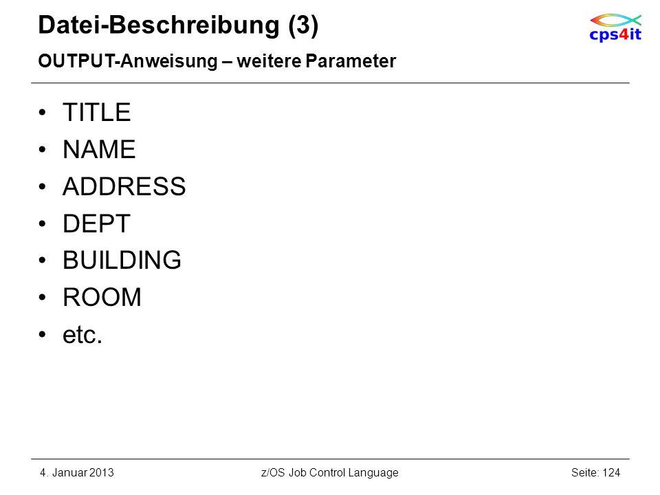 Datei-Beschreibung (3) OUTPUT-Anweisung – weitere Parameter TITLE NAME ADDRESS DEPT BUILDING ROOM etc. 4. Januar 2013Seite: 124z/OS Job Control Langua
