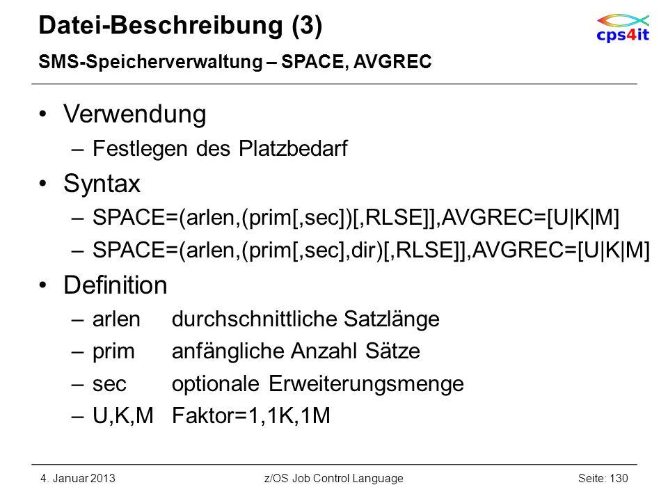 Datei-Beschreibung (3) SMS-Speicherverwaltung – SPACE, AVGREC Verwendung –Festlegen des Platzbedarf Syntax –SPACE=(arlen,(prim[,sec])[,RLSE]],AVGREC=[U|K|M] –SPACE=(arlen,(prim[,sec],dir)[,RLSE]],AVGREC=[U|K|M] Definition –arlendurchschnittliche Satzlänge –primanfängliche Anzahl Sätze –secoptionale Erweiterungsmenge –U,K,MFaktor=1,1K,1M 4.