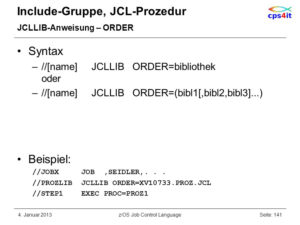 Include-Gruppe, JCL-Prozedur JCLLIB-Anweisung – ORDER Syntax –//[name] JCLLIB ORDER=bibliothek oder –//[name] JCLLIB ORDER=(bibl1[,bibl2,bibl3]...) Beispiel: //JOBX JOB,SEIDLER,...