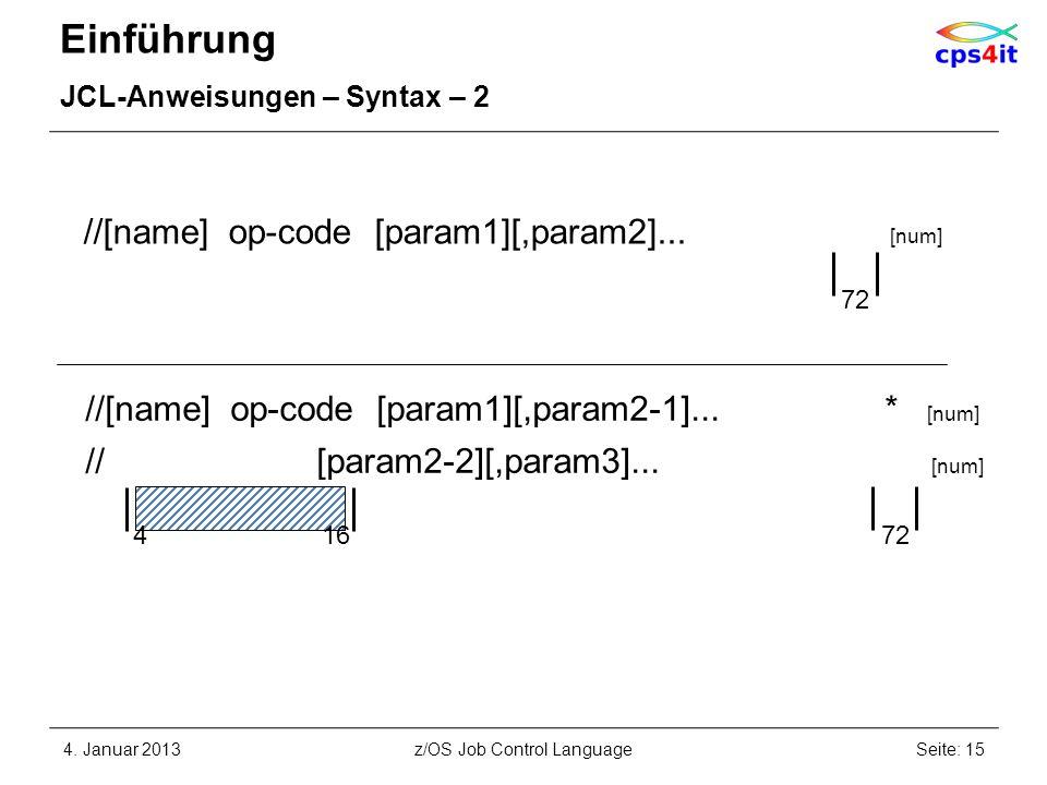 Einführung JCL-Anweisungen – Syntax – 2 4. Januar 2013Seite: 15z/OS Job Control Language //[name] op-code [param1][,param2]... [num] 72 4 16 72 //[nam