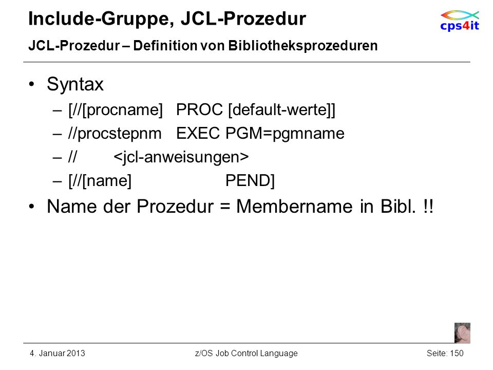 Include-Gruppe, JCL-Prozedur JCL-Prozedur – Definition von Bibliotheksprozeduren Syntax –[//[procname]PROC [default-werte]] –//procstepnmEXEC PGM=pgmname –// –[//[name]PEND] Name der Prozedur = Membername in Bibl.