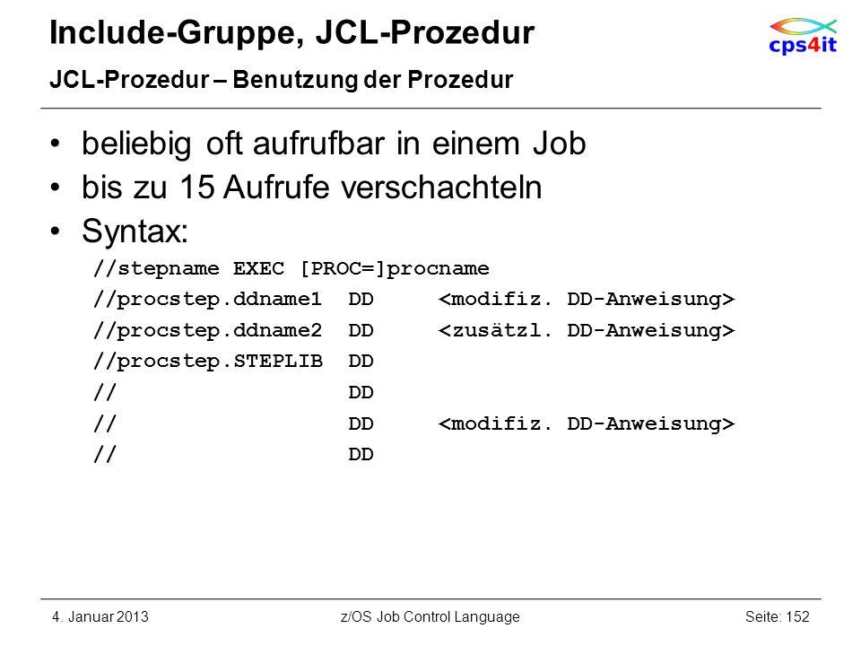 Include-Gruppe, JCL-Prozedur JCL-Prozedur – Benutzung der Prozedur beliebig oft aufrufbar in einem Job bis zu 15 Aufrufe verschachteln Syntax: //stepname EXEC [PROC=]procname //procstep.ddname1 DD //procstep.ddname2 DD //procstep.STEPLIB DD // DD 4.