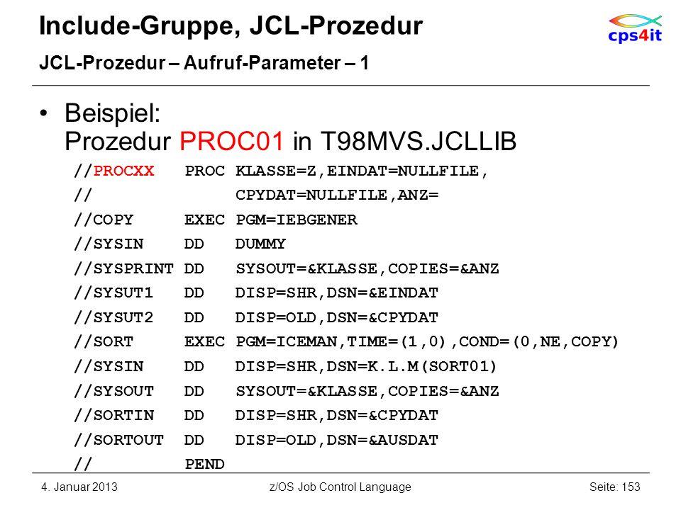 Include-Gruppe, JCL-Prozedur JCL-Prozedur – Aufruf-Parameter – 1 Beispiel: Prozedur PROC01 in T98MVS.JCLLIB //PROCXX PROC KLASSE=Z,EINDAT=NULLFILE, // CPYDAT=NULLFILE,ANZ= //COPY EXEC PGM=IEBGENER //SYSIN DD DUMMY //SYSPRINT DD SYSOUT=&KLASSE,COPIES=&ANZ //SYSUT1 DD DISP=SHR,DSN=&EINDAT //SYSUT2 DD DISP=OLD,DSN=&CPYDAT //SORT EXEC PGM=ICEMAN,TIME=(1,0),COND=(0,NE,COPY) //SYSIN DD DISP=SHR,DSN=K.L.M(SORT01) //SYSOUT DD SYSOUT=&KLASSE,COPIES=&ANZ //SORTIN DD DISP=SHR,DSN=&CPYDAT //SORTOUT DD DISP=OLD,DSN=&AUSDAT // PEND 4.