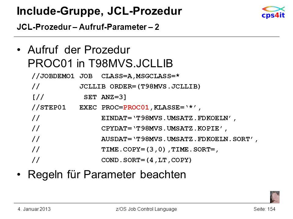 Include-Gruppe, JCL-Prozedur JCL-Prozedur – Aufruf-Parameter – 2 Aufruf der Prozedur PROC01 in T98MVS.JCLLIB //JOBDEMO1 JOB CLASS=A,MSGCLASS=* // JCLLIB ORDER=(T98MVS.JCLLIB) [// SET ANZ=3] //STEP01 EXEC PROC=PROC01,KLASSE=*, // EINDAT=T98MVS.UMSATZ.FDKOELN, // CPYDAT=T98MVS.UMSATZ.KOPIE, // AUSDAT=T98MVS.UMSATZ.FDKOELN.SORT, // TIME.COPY=(3,0),TIME.SORT=, // COND.SORT=(4,LT,COPY) Regeln für Parameter beachten 4.