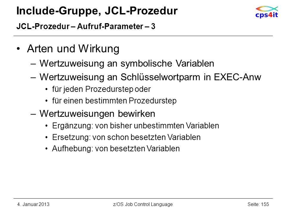 Include-Gruppe, JCL-Prozedur JCL-Prozedur – Aufruf-Parameter – 3 Arten und Wirkung –Wertzuweisung an symbolische Variablen –Wertzuweisung an Schlüsselwortparm in EXEC-Anw für jeden Prozedurstep oder für einen bestimmten Prozedurstep –Wertzuweisungen bewirken Ergänzung: von bisher unbestimmten Variablen Ersetzung: von schon besetzten Variablen Aufhebung: von besetzten Variablen 4.