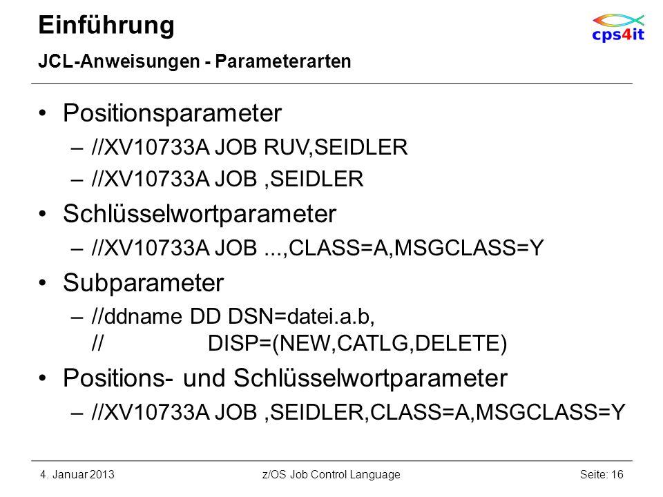 Einführung JCL-Anweisungen - Parameterarten Positionsparameter –//XV10733A JOB RUV,SEIDLER –//XV10733A JOB,SEIDLER Schlüsselwortparameter –//XV10733A JOB...,CLASS=A,MSGCLASS=Y Subparameter –//ddname DD DSN=datei.a.b, // DISP=(NEW,CATLG,DELETE) Positions- und Schlüsselwortparameter –//XV10733A JOB,SEIDLER,CLASS=A,MSGCLASS=Y 4.