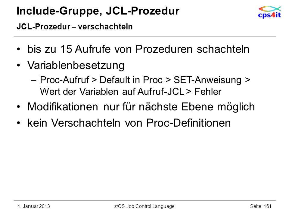 Include-Gruppe, JCL-Prozedur JCL-Prozedur – verschachteln bis zu 15 Aufrufe von Prozeduren schachteln Variablenbesetzung –Proc-Aufruf > Default in Proc > SET-Anweisung > Wert der Variablen auf Aufruf-JCL > Fehler Modifikationen nur für nächste Ebene möglich kein Verschachteln von Proc-Definitionen 4.