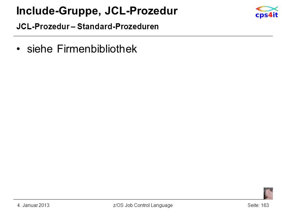 Include-Gruppe, JCL-Prozedur JCL-Prozedur – Standard-Prozeduren siehe Firmenbibliothek 4. Januar 2013Seite: 163z/OS Job Control Language