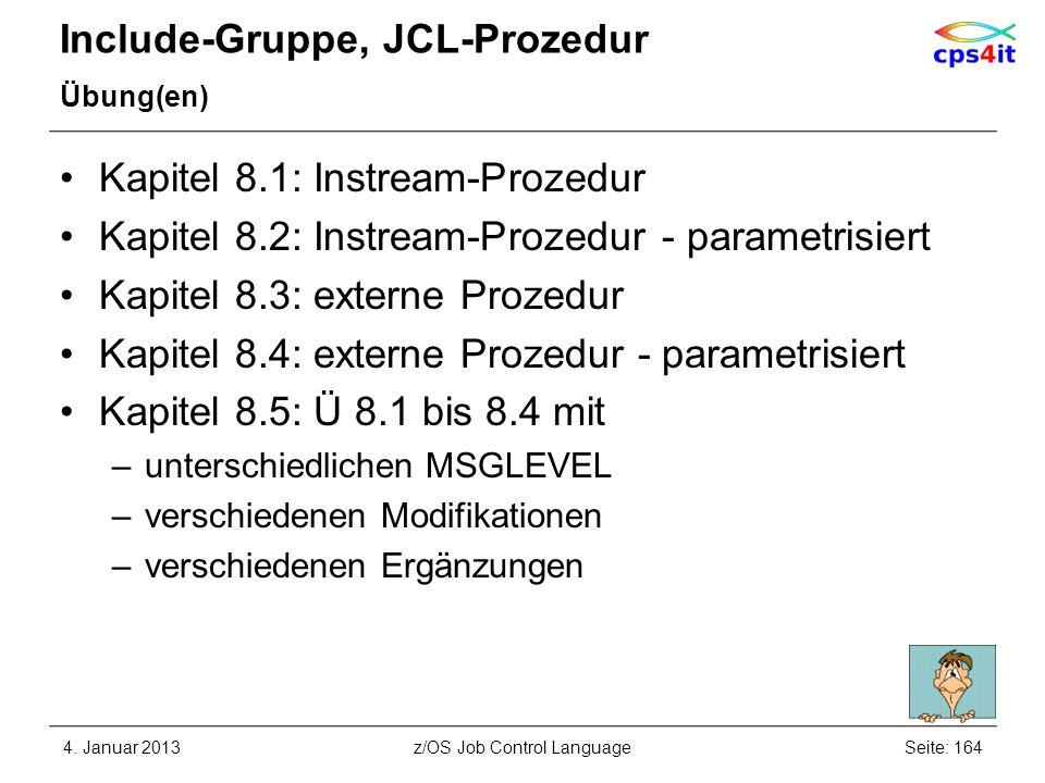 Include-Gruppe, JCL-Prozedur Übung(en) Kapitel 8.1: Instream-Prozedur Kapitel 8.2: Instream-Prozedur - parametrisiert Kapitel 8.3: externe Prozedur Kapitel 8.4: externe Prozedur - parametrisiert Kapitel 8.5: Ü 8.1 bis 8.4 mit –unterschiedlichen MSGLEVEL –verschiedenen Modifikationen –verschiedenen Ergänzungen 4.