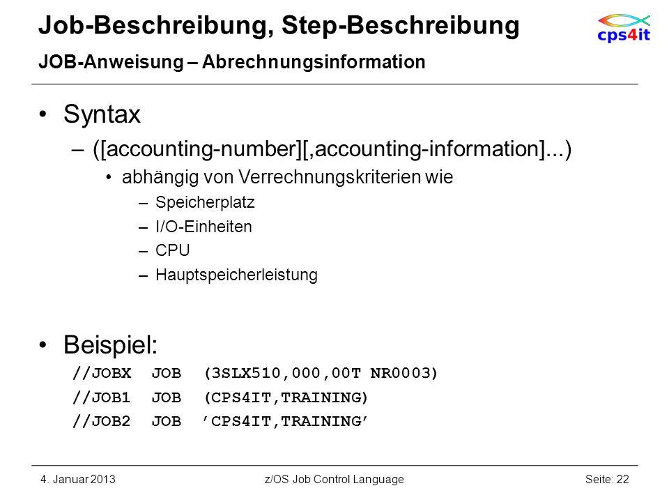 Job-Beschreibung, Step-Beschreibung JOB-Anweisung – Abrechnungsinformation Syntax –([accounting-number][,accounting-information]...) abhängig von Verrechnungskriterien wie –Speicherplatz –I/O-Einheiten –CPU –Hauptspeicherleistung Beispiel: //JOBX JOB (3SLX510,000,00T NR0003) //JOB1 JOB (CPS4IT,TRAINING) //JOB2 JOB CPS4IT,TRAINING 4.
