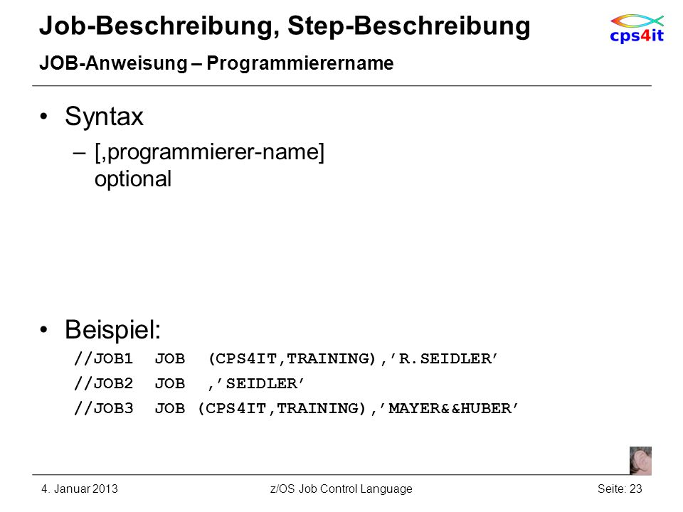 Job-Beschreibung, Step-Beschreibung JOB-Anweisung – Programmierername Syntax –[,programmierer-name] optional Beispiel: //JOB1 JOB (CPS4IT,TRAINING),R.SEIDLER //JOB2 JOB,SEIDLER //JOB3 JOB (CPS4IT,TRAINING),MAYER&&HUBER 4.