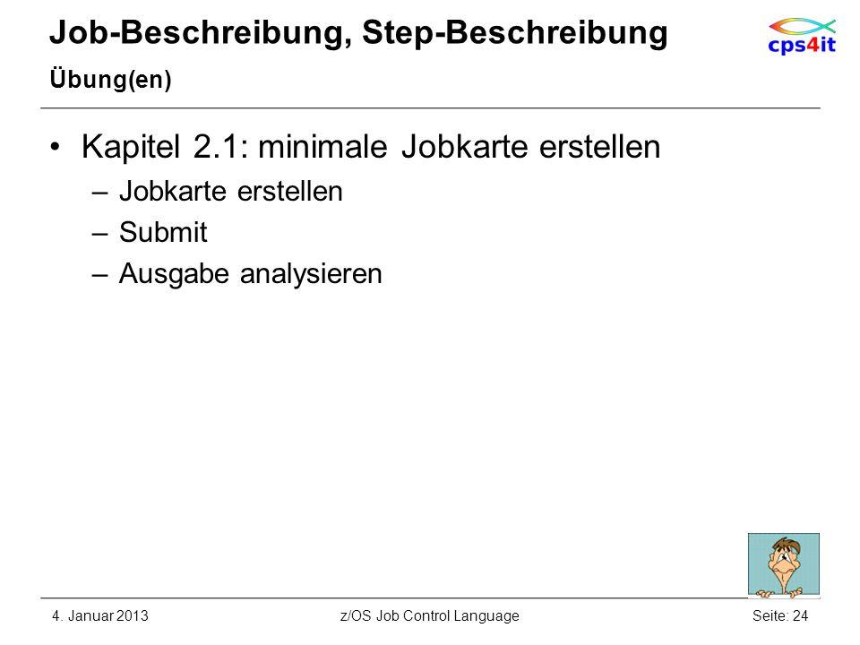Job-Beschreibung, Step-Beschreibung Übung(en) Kapitel 2.1: minimale Jobkarte erstellen –Jobkarte erstellen –Submit –Ausgabe analysieren 4. Januar 2013