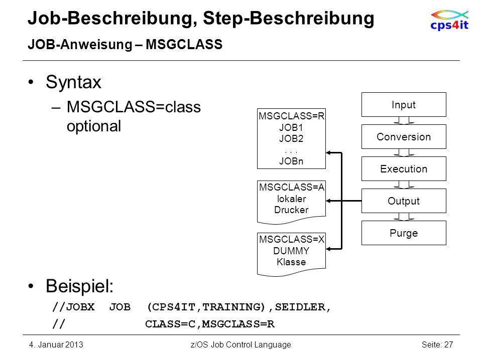Job-Beschreibung, Step-Beschreibung JOB-Anweisung – MSGCLASS Syntax –MSGCLASS=class optional Beispiel: //JOBX JOB (CPS4IT,TRAINING),SEIDLER, // CLASS=