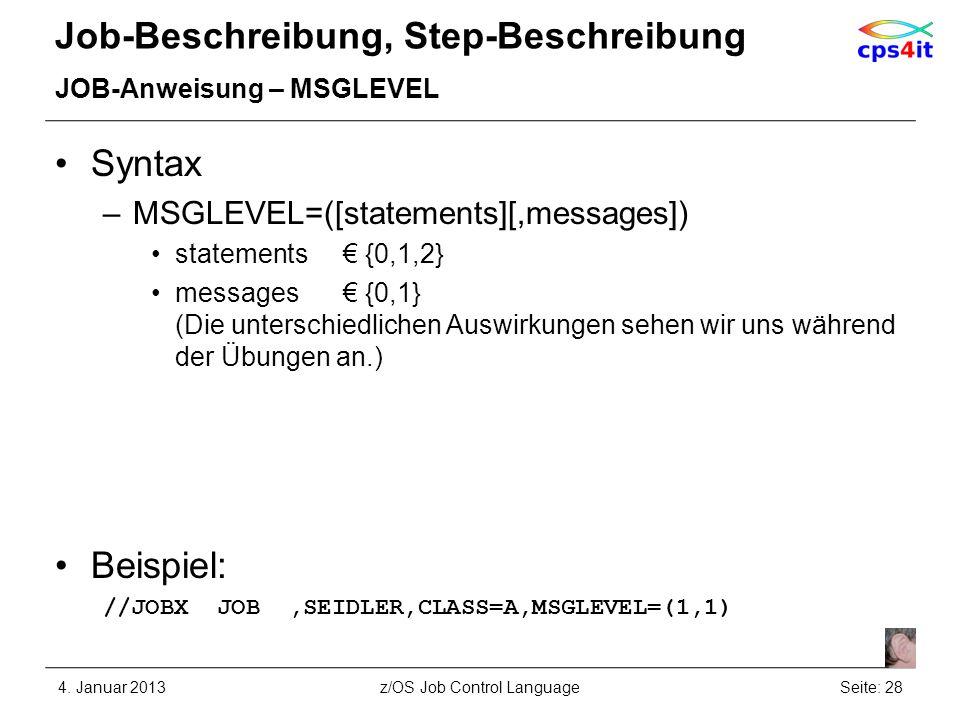 Job-Beschreibung, Step-Beschreibung JOB-Anweisung – MSGLEVEL Syntax –MSGLEVEL=([statements][,messages]) statements {0,1,2} messages {0,1} (Die unterschiedlichen Auswirkungen sehen wir uns während der Übungen an.) Beispiel: //JOBX JOB,SEIDLER,CLASS=A,MSGLEVEL=(1,1) 4.