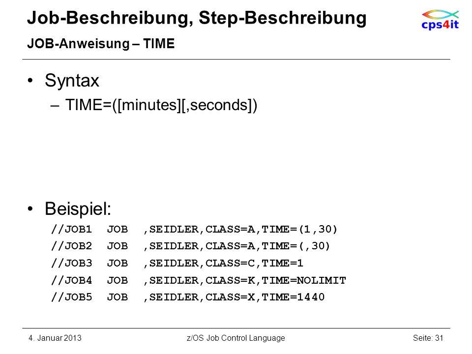 Job-Beschreibung, Step-Beschreibung JOB-Anweisung – TIME Syntax –TIME=([minutes][,seconds]) Beispiel: //JOB1 JOB,SEIDLER,CLASS=A,TIME=(1,30) //JOB2 JOB,SEIDLER,CLASS=A,TIME=(,30) //JOB3 JOB,SEIDLER,CLASS=C,TIME=1 //JOB4 JOB,SEIDLER,CLASS=K,TIME=NOLIMIT //JOB5 JOB,SEIDLER,CLASS=X,TIME=1440 4.