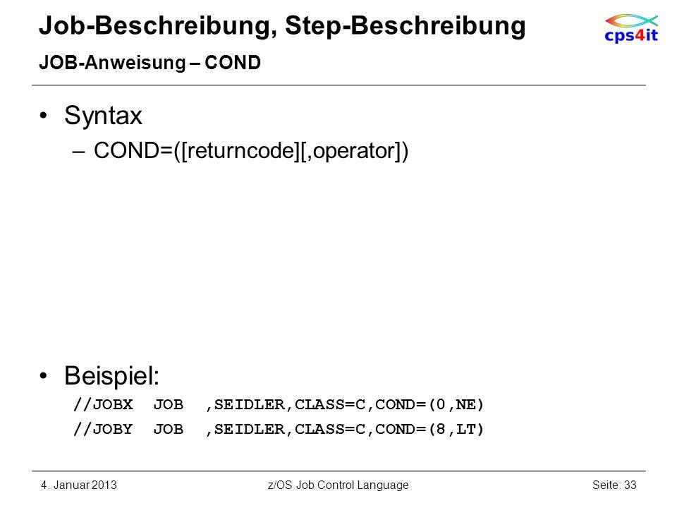 Job-Beschreibung, Step-Beschreibung JOB-Anweisung – COND Syntax –COND=([returncode][,operator]) Beispiel: //JOBX JOB,SEIDLER,CLASS=C,COND=(0,NE) //JOBY JOB,SEIDLER,CLASS=C,COND=(8,LT) 4.