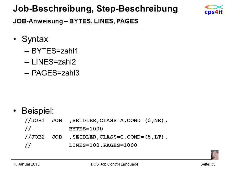 Job-Beschreibung, Step-Beschreibung JOB-Anweisung – BYTES, LINES, PAGES Syntax –BYTES=zahl1 –LINES=zahl2 –PAGES=zahl3 Beispiel: //JOB1 JOB,SEIDLER,CLASS=A,COND=(0,NE), // BYTES=1000 //JOB2 JOB,SEIDLER,CLASS=C,COND=(8,LT), // LINES=100,PAGES=1000 4.