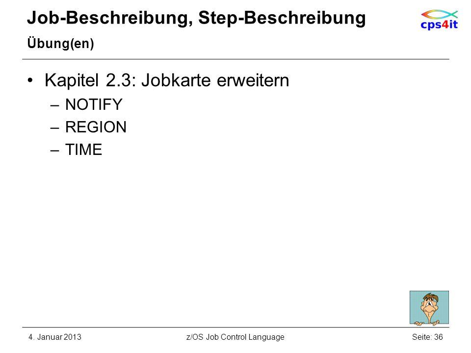Job-Beschreibung, Step-Beschreibung Übung(en) Kapitel 2.3: Jobkarte erweitern –NOTIFY –REGION –TIME 4. Januar 2013Seite: 36z/OS Job Control Language