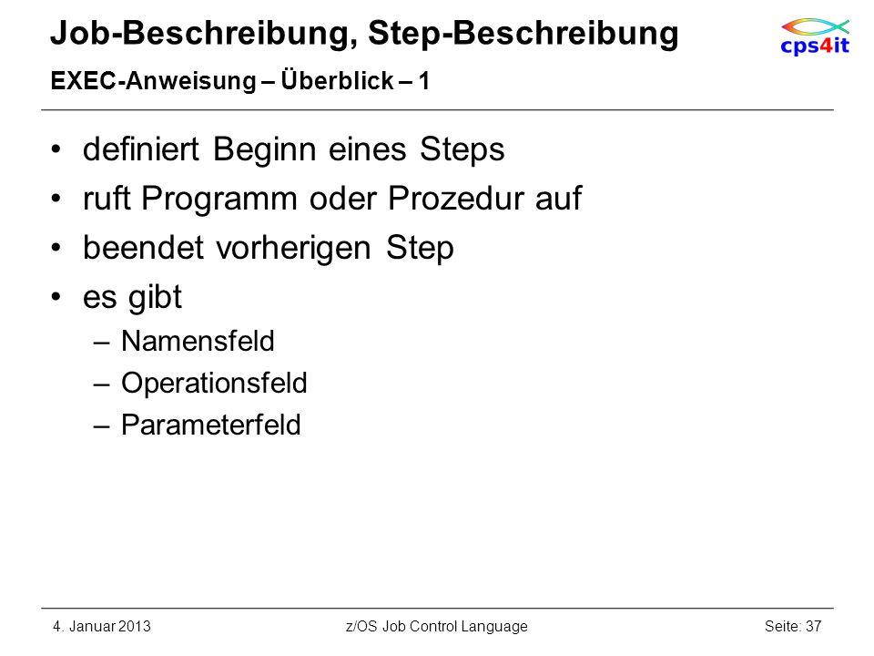 Job-Beschreibung, Step-Beschreibung EXEC-Anweisung – Überblick – 1 definiert Beginn eines Steps ruft Programm oder Prozedur auf beendet vorherigen Step es gibt –Namensfeld –Operationsfeld –Parameterfeld 4.