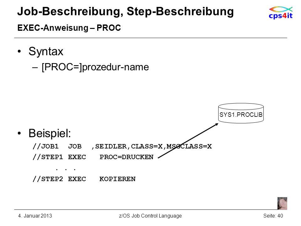 Job-Beschreibung, Step-Beschreibung EXEC-Anweisung – PROC Syntax –[PROC=]prozedur-name Beispiel: //JOB1 JOB,SEIDLER,CLASS=X,MSGCLASS=X //STEP1 EXEC PR