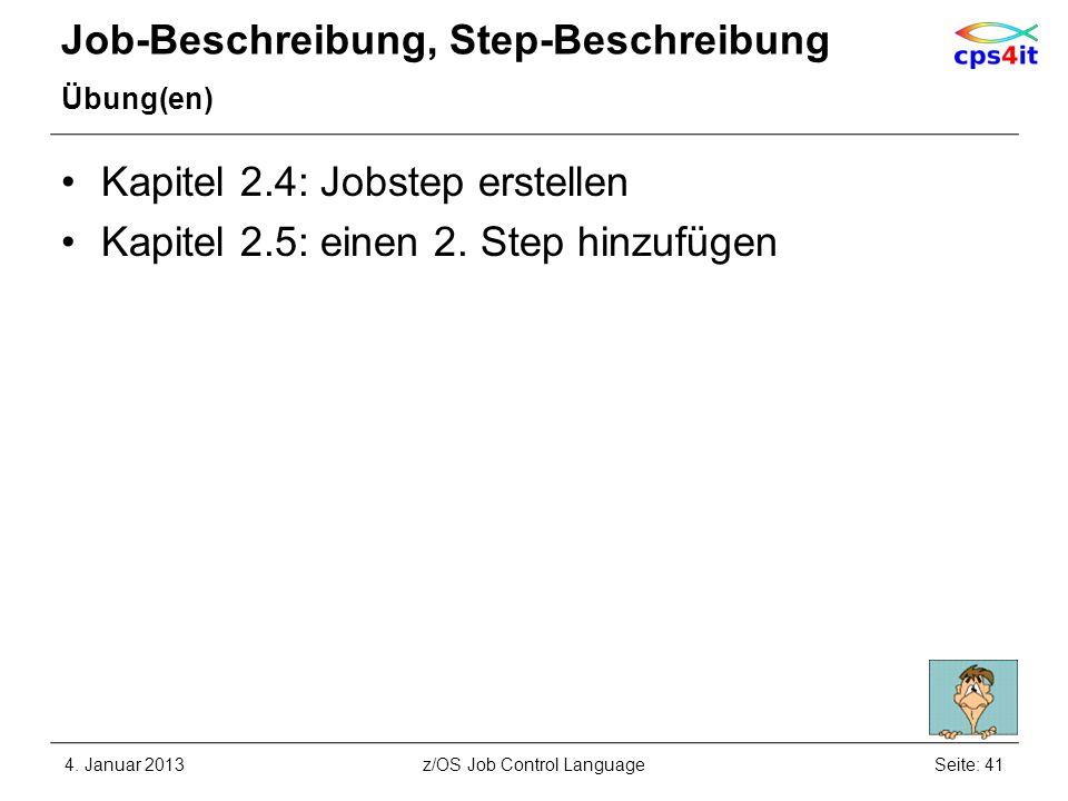 Job-Beschreibung, Step-Beschreibung Übung(en) Kapitel 2.4: Jobstep erstellen Kapitel 2.5: einen 2. Step hinzufügen 4. Januar 2013Seite: 41z/OS Job Con