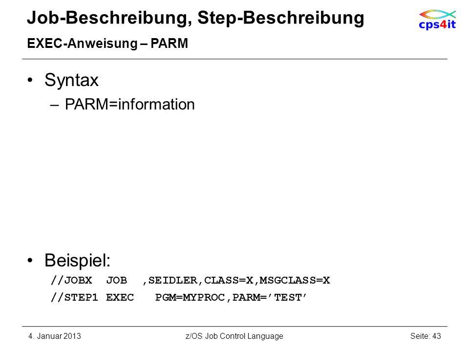 Job-Beschreibung, Step-Beschreibung EXEC-Anweisung – PARM Syntax –PARM=information Beispiel: //JOBX JOB,SEIDLER,CLASS=X,MSGCLASS=X //STEP1 EXEC PGM=MYPROC,PARM=TEST 4.