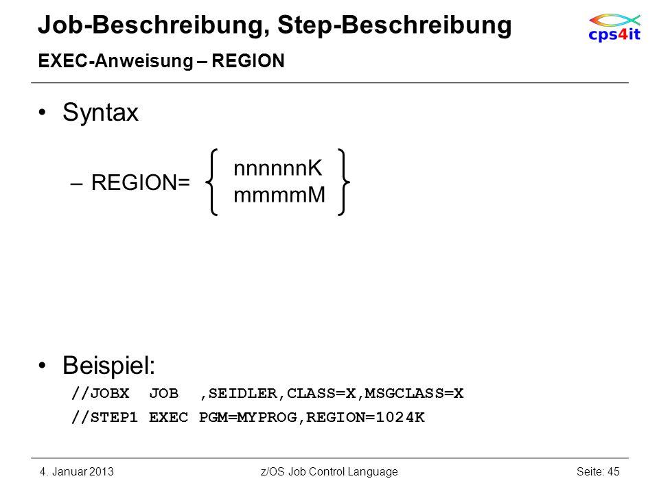 Job-Beschreibung, Step-Beschreibung EXEC-Anweisung – REGION Syntax –REGION= Beispiel: //JOBX JOB,SEIDLER,CLASS=X,MSGCLASS=X //STEP1 EXEC PGM=MYPROG,REGION=1024K 4.