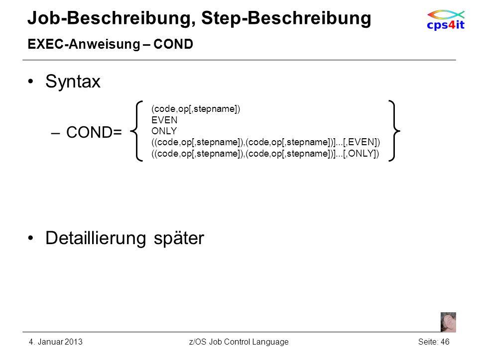 Job-Beschreibung, Step-Beschreibung EXEC-Anweisung – COND Syntax –COND= Detaillierung später 4. Januar 2013Seite: 46z/OS Job Control Language (code,op