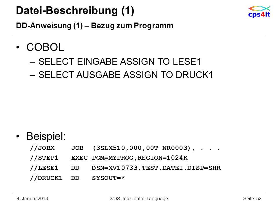 Datei-Beschreibung (1) DD-Anweisung (1) – Bezug zum Programm COBOL –SELECT EINGABE ASSIGN TO LESE1 –SELECT AUSGABE ASSIGN TO DRUCK1 Beispiel: //JOBX JOB (3SLX510,000,00T NR0003),...