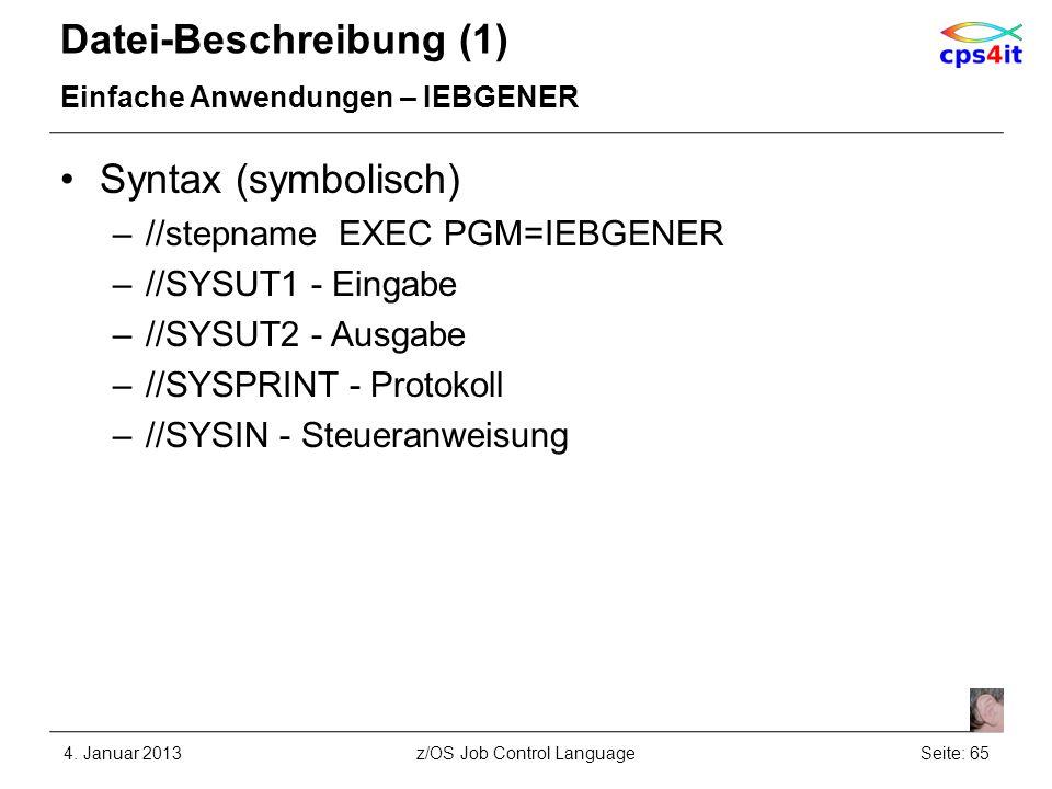 Datei-Beschreibung (1) Einfache Anwendungen – IEBGENER Syntax (symbolisch) –//stepname EXEC PGM=IEBGENER –//SYSUT1 - Eingabe –//SYSUT2 - Ausgabe –//SYSPRINT - Protokoll –//SYSIN - Steueranweisung 4.