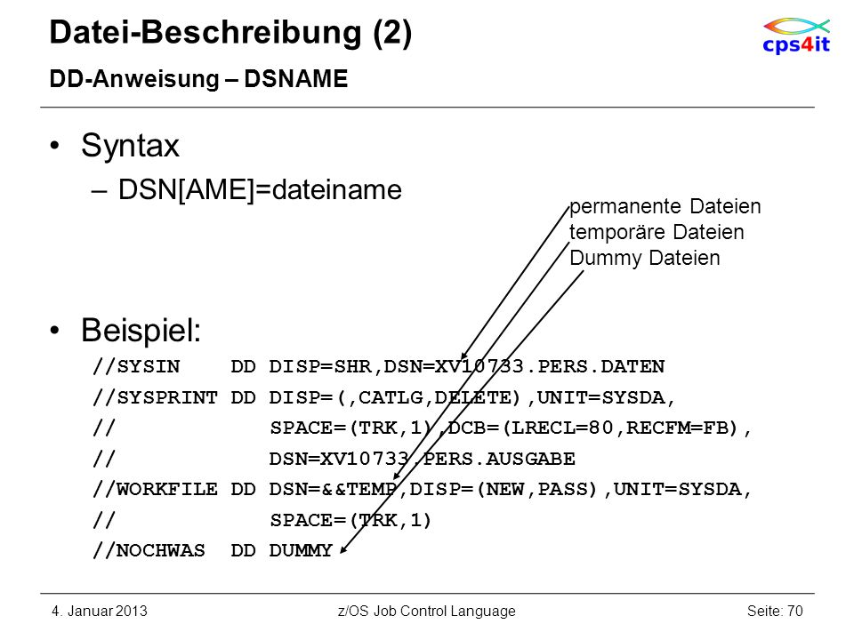 Datei-Beschreibung (2) DD-Anweisung – DSNAME Syntax –DSN[AME]=dateiname Beispiel: //SYSIN DD DISP=SHR,DSN=XV10733.PERS.DATEN //SYSPRINT DD DISP=(,CATL