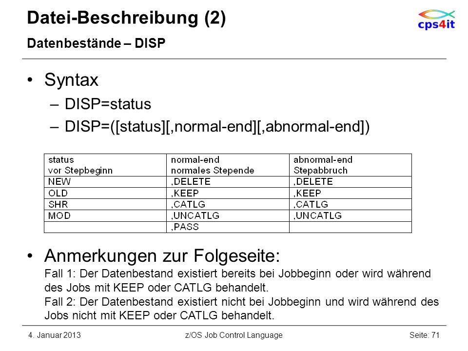 Datei-Beschreibung (2) Datenbestände – DISP Syntax –DISP=status –DISP=([status][,normal-end][,abnormal-end]) Anmerkungen zur Folgeseite: Fall 1: Der Datenbestand existiert bereits bei Jobbeginn oder wird während des Jobs mit KEEP oder CATLG behandelt.