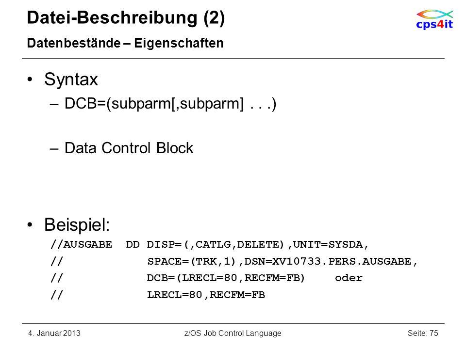 Datei-Beschreibung (2) Datenbestände – Eigenschaften Syntax –DCB=(subparm[,subparm]...) –Data Control Block Beispiel: //AUSGABE DD DISP=(,CATLG,DELETE),UNIT=SYSDA, // SPACE=(TRK,1),DSN=XV10733.PERS.AUSGABE, // DCB=(LRECL=80,RECFM=FB) oder // LRECL=80,RECFM=FB 4.