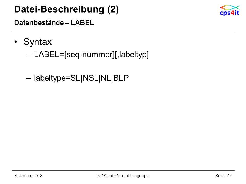 Datei-Beschreibung (2) Datenbestände – LABEL Syntax –LABEL=[seq-nummer][,labeltyp] –labeltype=SL|NSL|NL|BLP 4. Januar 2013Seite: 77z/OS Job Control La