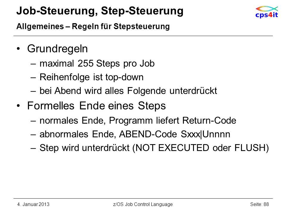 Job-Steuerung, Step-Steuerung Allgemeines – Regeln für Stepsteuerung Grundregeln –maximal 255 Steps pro Job –Reihenfolge ist top-down –bei Abend wird alles Folgende unterdrückt Formelles Ende eines Steps –normales Ende, Programm liefert Return-Code –abnormales Ende, ABEND-Code Sxxx|Unnnn –Step wird unterdrückt (NOT EXECUTED oder FLUSH) 4.