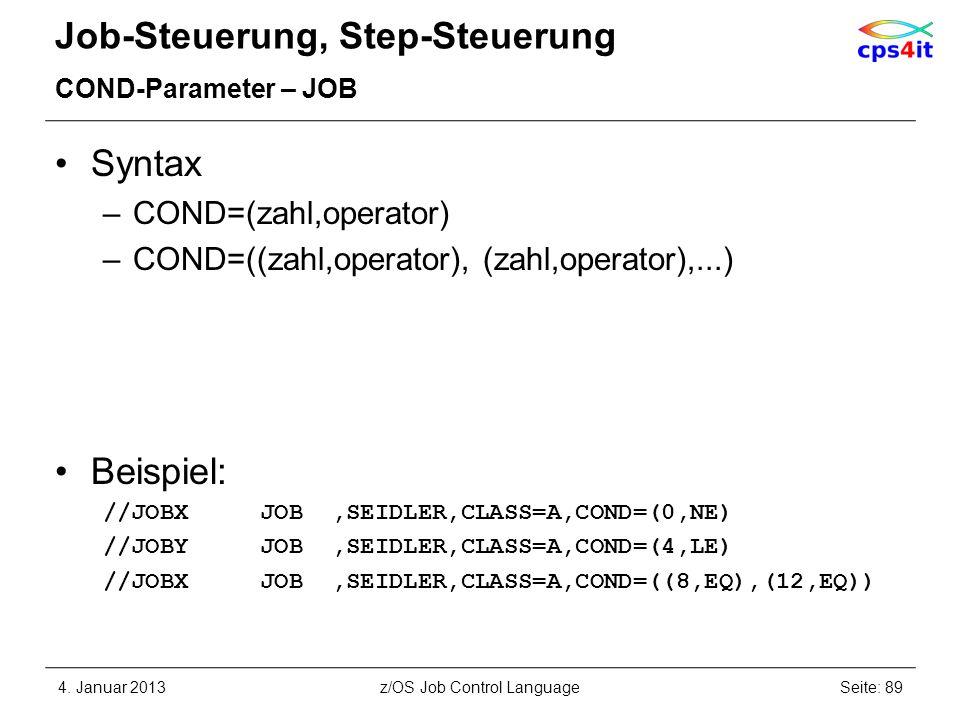 Job-Steuerung, Step-Steuerung COND-Parameter – JOB Syntax –COND=(zahl,operator) –COND=((zahl,operator), (zahl,operator),...) Beispiel: //JOBX JOB,SEIDLER,CLASS=A,COND=(0,NE) //JOBY JOB,SEIDLER,CLASS=A,COND=(4,LE) //JOBX JOB,SEIDLER,CLASS=A,COND=((8,EQ),(12,EQ)) 4.