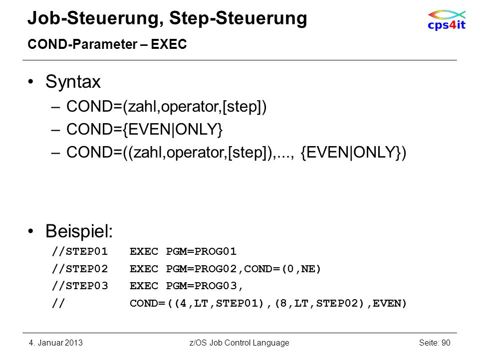 Job-Steuerung, Step-Steuerung COND-Parameter – EXEC Syntax –COND=(zahl,operator,[step]) –COND={EVEN|ONLY} –COND=((zahl,operator,[step]),..., {EVEN|ONLY}) Beispiel: //STEP01 EXEC PGM=PROG01 //STEP02 EXEC PGM=PROG02,COND=(0,NE) //STEP03 EXEC PGM=PROG03, // COND=((4,LT,STEP01),(8,LT,STEP02),EVEN) 4.