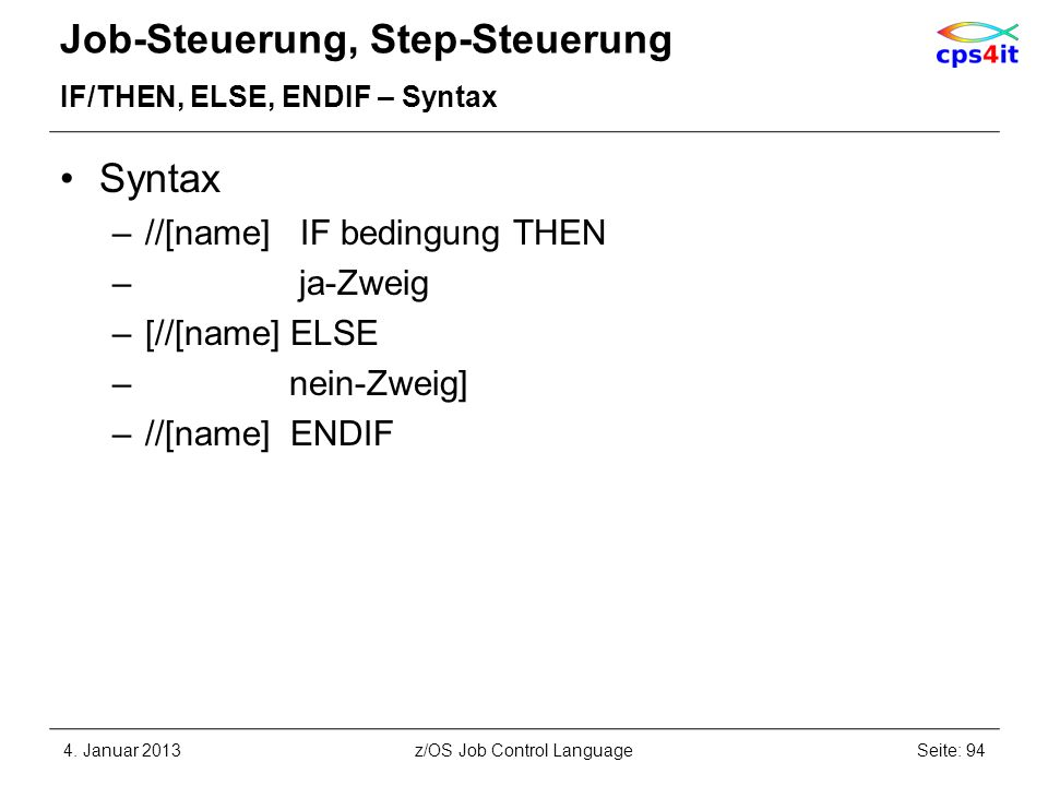 Job-Steuerung, Step-Steuerung IF/THEN, ELSE, ENDIF – Syntax Syntax –//[name] IF bedingung THEN – ja-Zweig –[//[name] ELSE – nein-Zweig] –//[name] ENDI