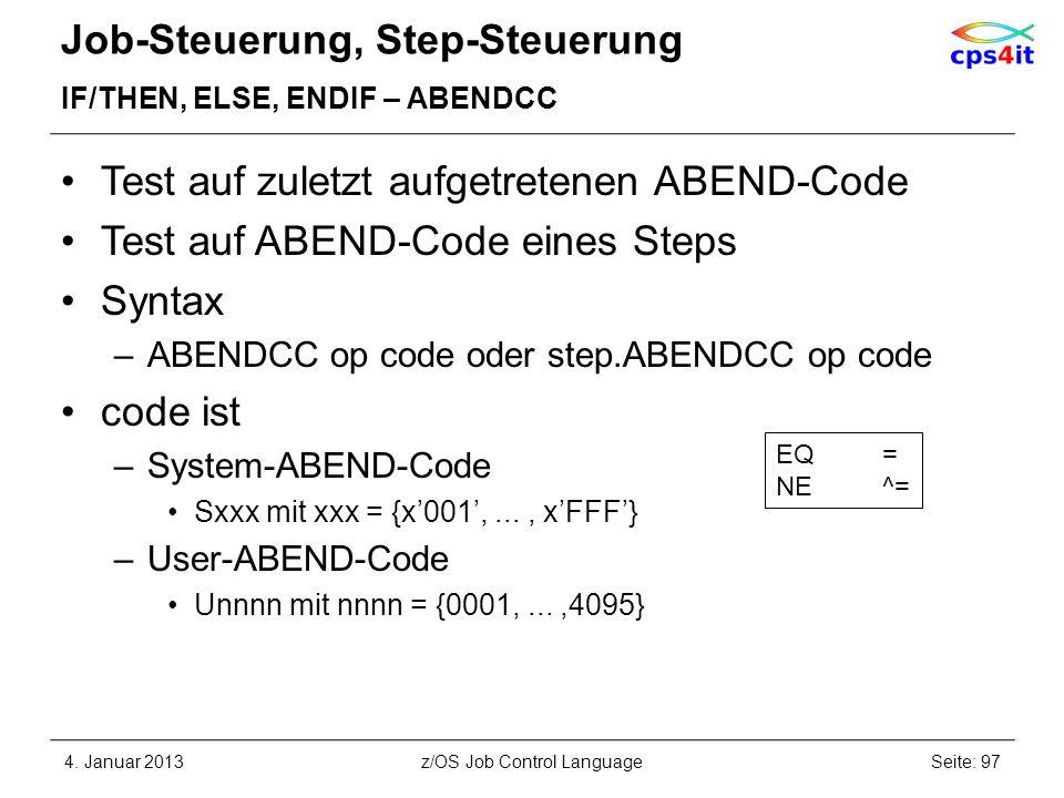 Job-Steuerung, Step-Steuerung IF/THEN, ELSE, ENDIF – ABENDCC Test auf zuletzt aufgetretenen ABEND-Code Test auf ABEND-Code eines Steps Syntax –ABENDCC op code oder step.ABENDCC op code code ist –System-ABEND-Code Sxxx mit xxx = {x001,..., xFFF} –User-ABEND-Code Unnnn mit nnnn = {0001,...,4095} 4.
